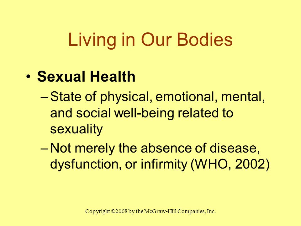 Copyright ©2008 by the McGraw-Hill Companies, Inc. Living in Our Bodies Sexual Health –State of physical, emotional, mental, and social well-being rel