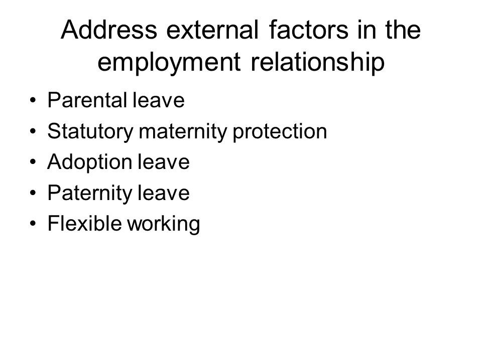 Address external factors in the employment relationship Parental leave Statutory maternity protection Adoption leave Paternity leave Flexible working