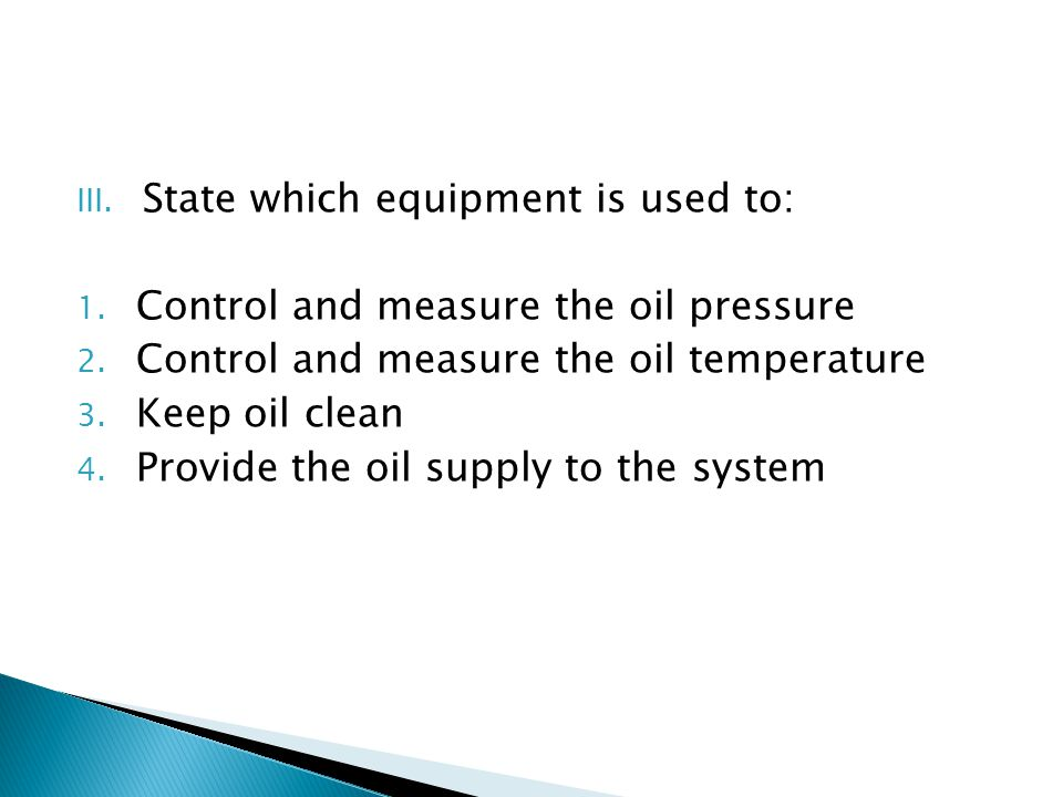 III. State which equipment is used to: 1. Control and measure the oil pressure 2. Control and measure the oil temperature 3. Keep oil clean 4. Provide
