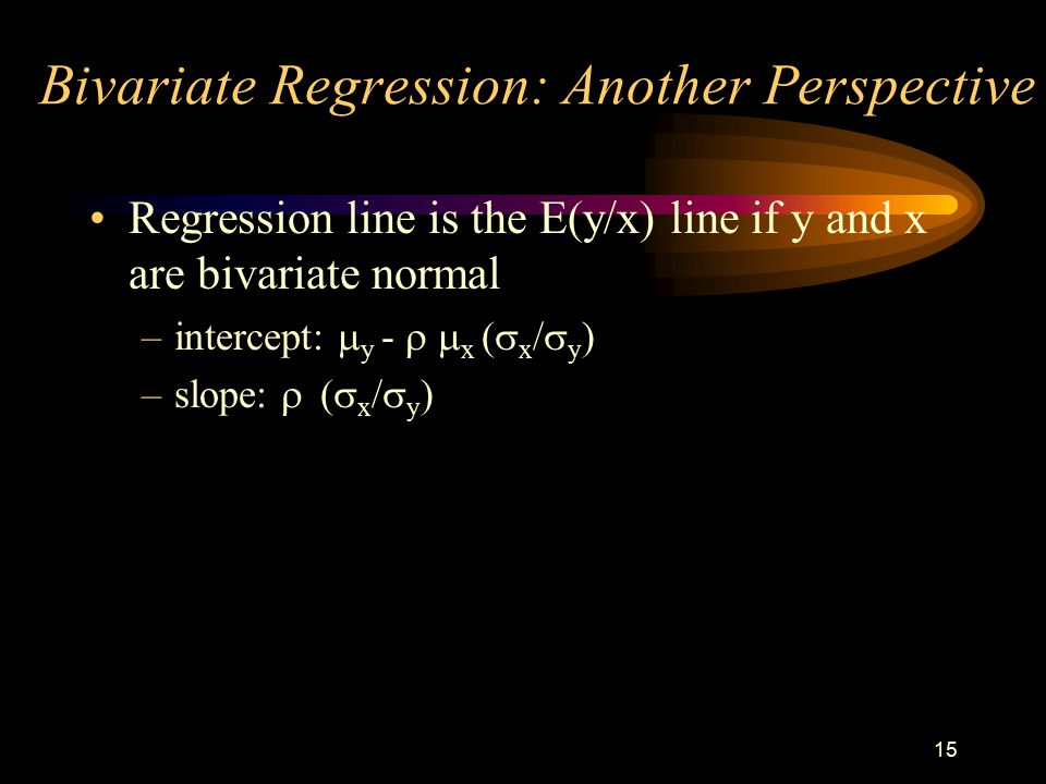 15 Bivariate Regression: Another Perspective Regression line is the E(y/x) line if y and x are bivariate normal –intercept:  y -  x  x /  y ) –slope:   x /  y )