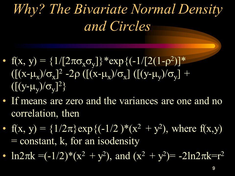 9 Why? The Bivariate Normal Density and Circles f(x, y) = {1/[2  x  y ]}*exp{(-1/[2(1-   )]* ([(x-  x )/  x ] 2 -2  ([(x-  x )/  x ] ([(y-