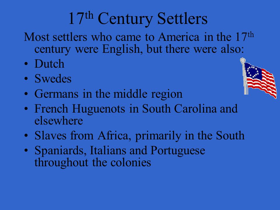 17 th Century Settlers Most settlers who came to America in the 17 th century were English, but there were also: Dutch Swedes Germans in the middle re