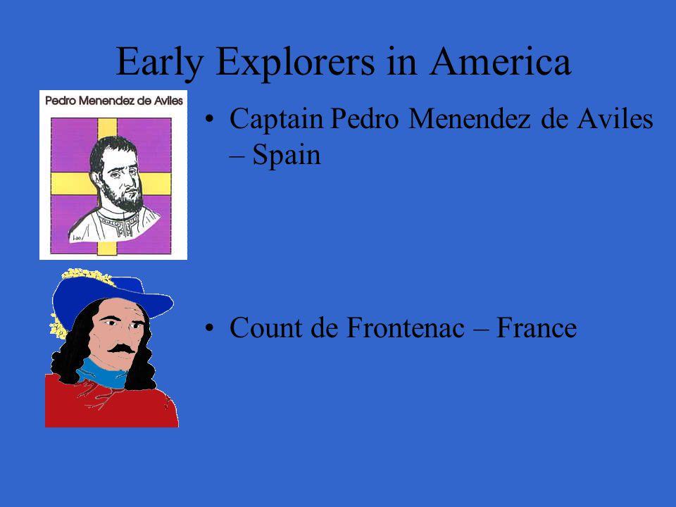 Early Explorers in America Captain Pedro Menendez de Aviles – Spain Count de Frontenac – France
