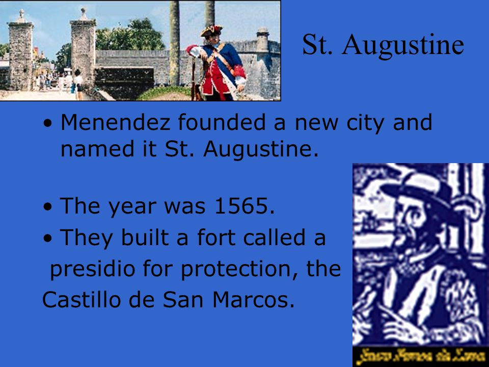 St. Augustine Menendez founded a new city and named it St. Augustine. The year was 1565. They built a fort called a presidio for protection, the Casti