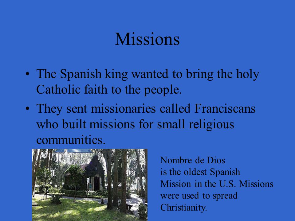 Missions The Spanish king wanted to bring the holy Catholic faith to the people. They sent missionaries called Franciscans who built missions for smal