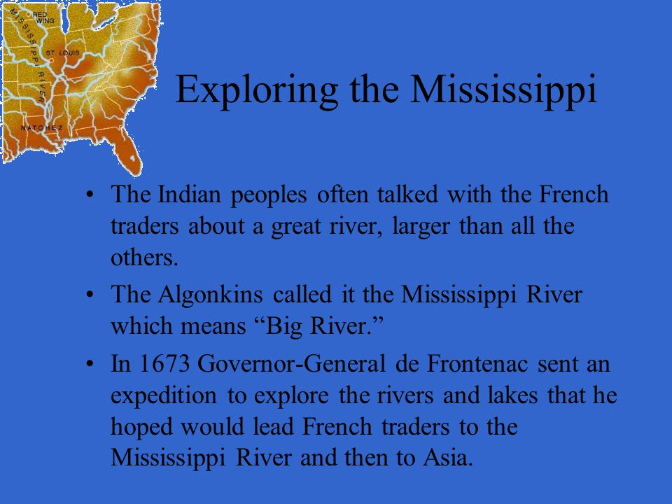 Exploring the Mississippi The Indian peoples often talked with the French traders about a great river, larger than all the others. The Algonkins calle