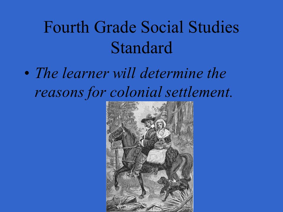 Fourth Grade Social Studies Standard The learner will determine the reasons for colonial settlement.