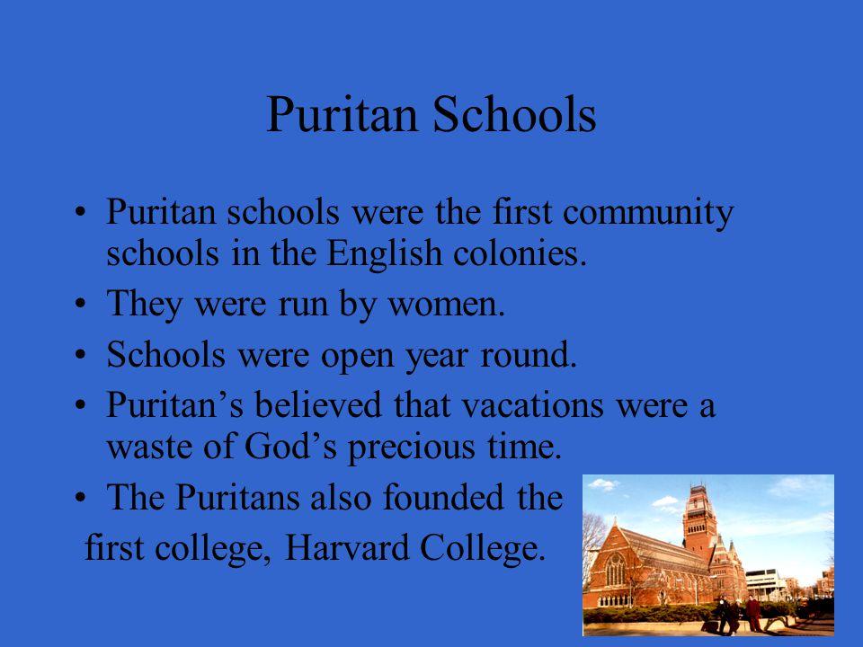 Puritan Schools Puritan schools were the first community schools in the English colonies. They were run by women. Schools were open year round. Purita