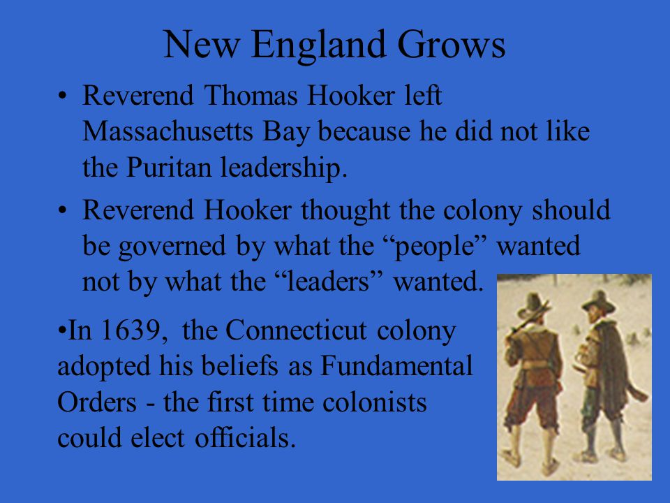 New England Grows Reverend Thomas Hooker left Massachusetts Bay because he did not like the Puritan leadership. Reverend Hooker thought the colony sho