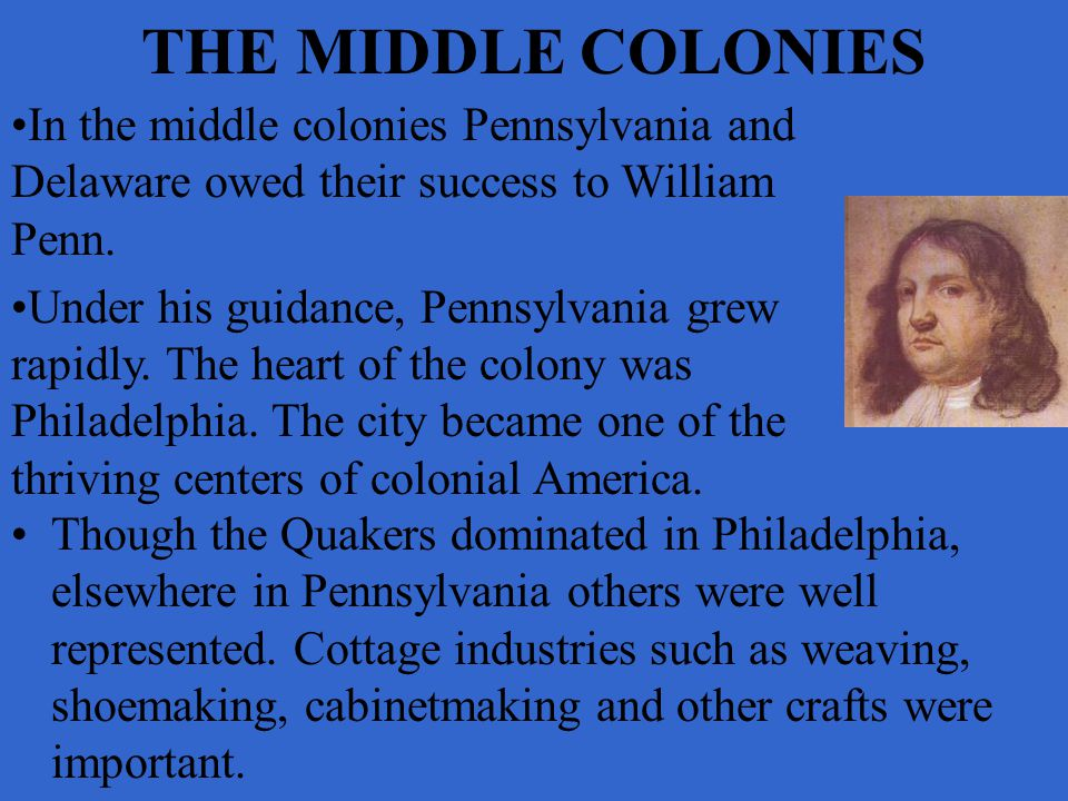 THE MIDDLE COLONIES Though the Quakers dominated in Philadelphia, elsewhere in Pennsylvania others were well represented. Cottage industries such as w