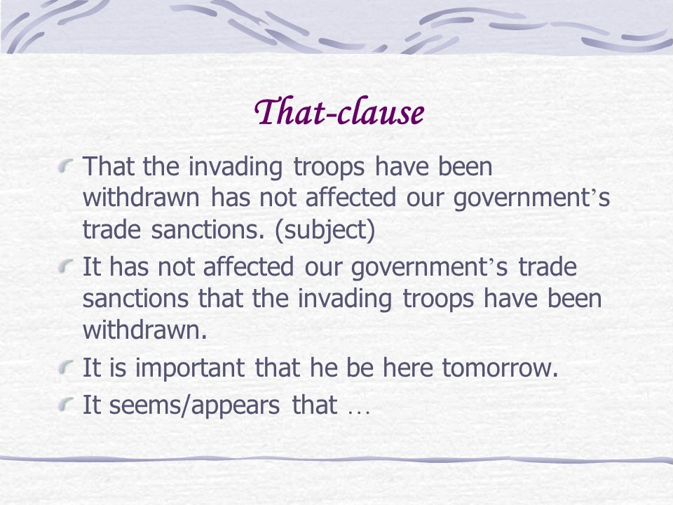 That-clause That the invading troops have been withdrawn has not affected our government ' s trade sanctions. (subject) It has not affected our govern