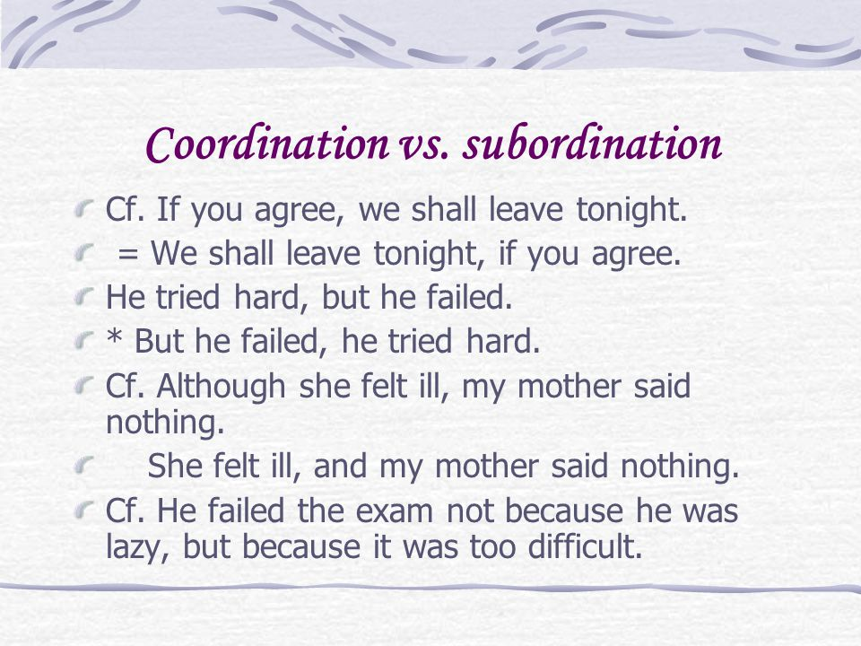 Coordination vs. subordination Cf. If you agree, we shall leave tonight. = We shall leave tonight, if you agree. He tried hard, but he failed. * But h