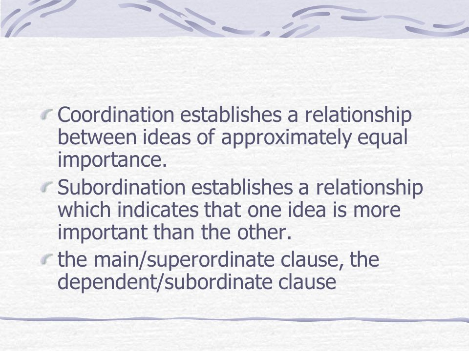 Coordination establishes a relationship between ideas of approximately equal importance. Subordination establishes a relationship which indicates that