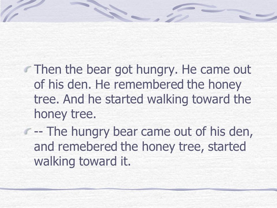 Then the bear got hungry. He came out of his den. He remembered the honey tree. And he started walking toward the honey tree. -- The hungry bear came