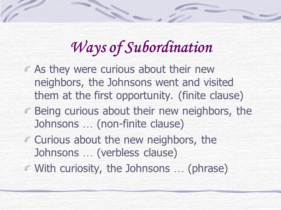 Ways of Subordination As they were curious about their new neighbors, the Johnsons went and visited them at the first opportunity.