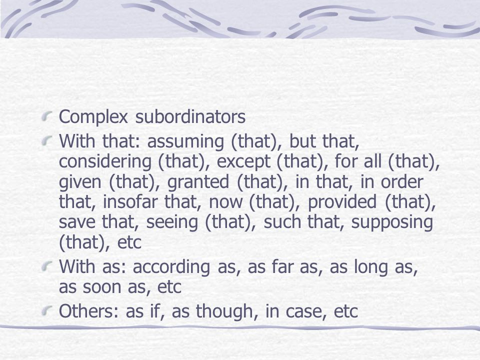 Complex subordinators With that: assuming (that), but that, considering (that), except (that), for all (that), given (that), granted (that), in that, in order that, insofar that, now (that), provided (that), save that, seeing (that), such that, supposing (that), etc With as: according as, as far as, as long as, as soon as, etc Others: as if, as though, in case, etc
