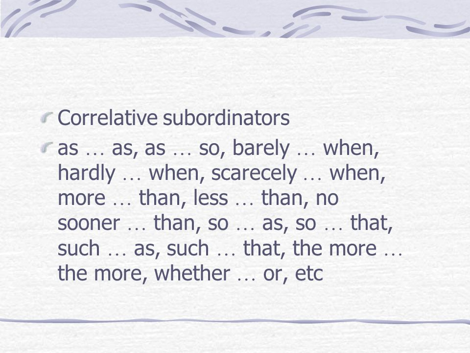 Correlative subordinators as … as, as … so, barely … when, hardly … when, scarecely … when, more … than, less … than, no sooner … than, so … as, so … that, such … as, such … that, the more … the more, whether … or, etc