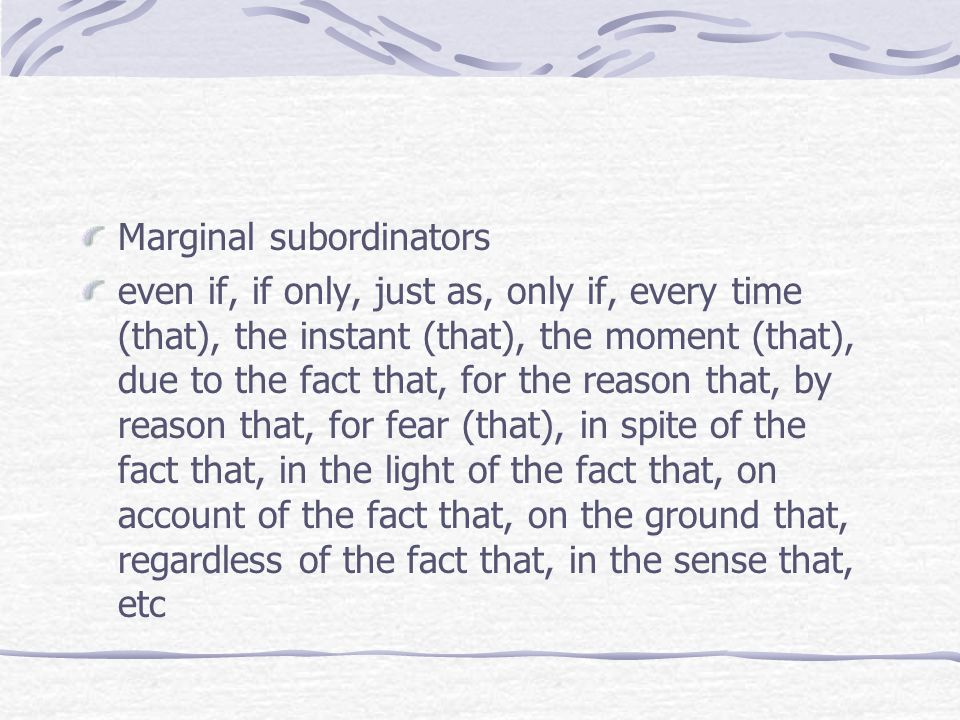 Marginal subordinators even if, if only, just as, only if, every time (that), the instant (that), the moment (that), due to the fact that, for the reason that, by reason that, for fear (that), in spite of the fact that, in the light of the fact that, on account of the fact that, on the ground that, regardless of the fact that, in the sense that, etc