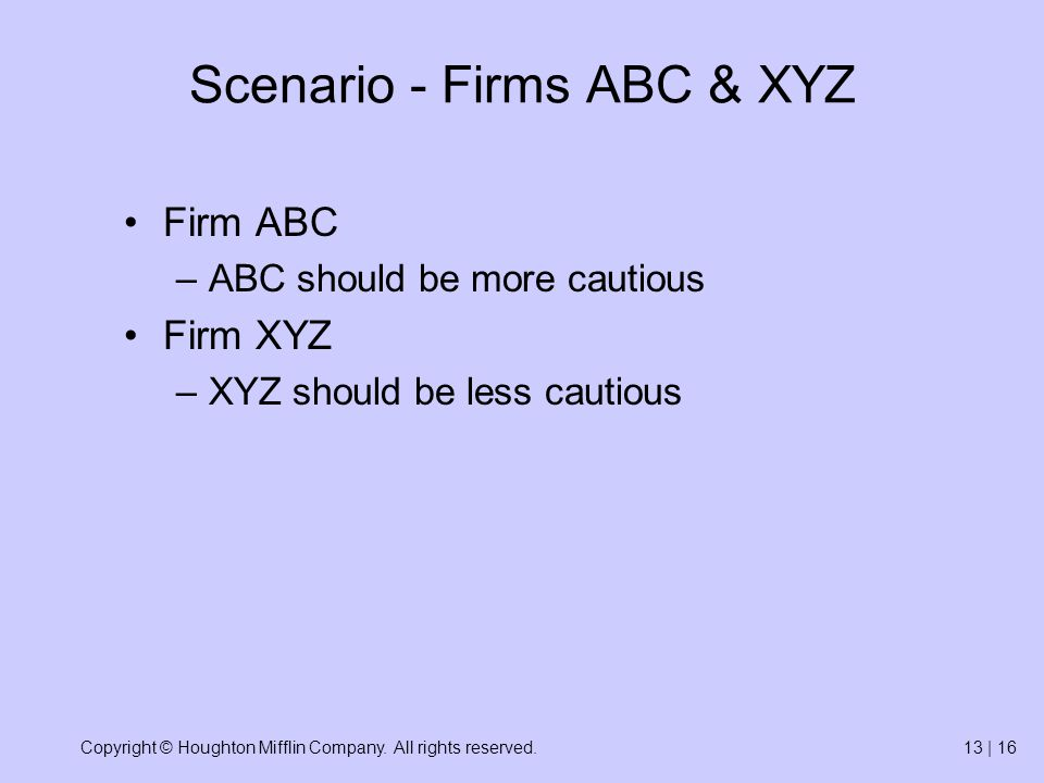 Copyright © Houghton Mifflin Company. All rights reserved.13 | 16 Scenario - Firms ABC & XYZ Firm ABC –ABC should be more cautious Firm XYZ –XYZ shoul
