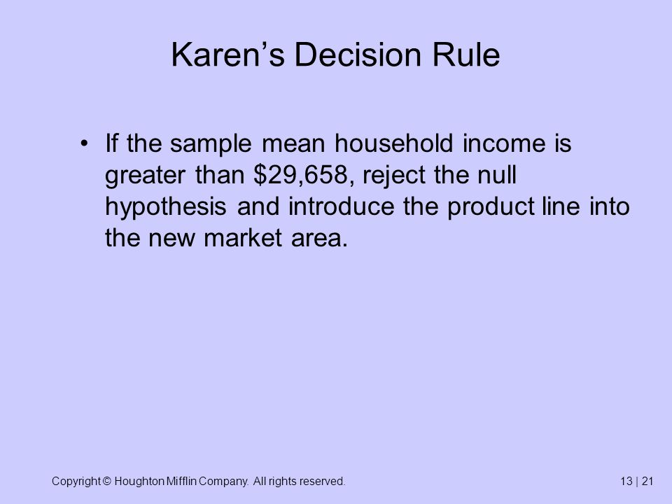 Copyright © Houghton Mifflin Company. All rights reserved.13 | 21 Karen's Decision Rule If the sample mean household income is greater than $29,658, r