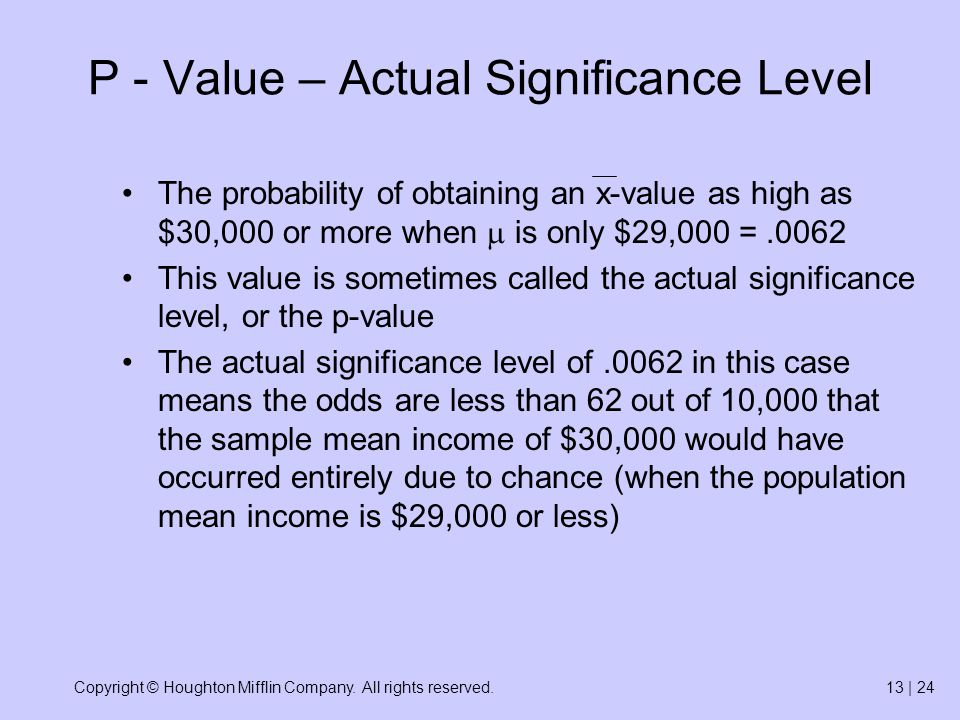 Copyright © Houghton Mifflin Company. All rights reserved.13 | 24 P - Value – Actual Significance Level The probability of obtaining an x-value as hig