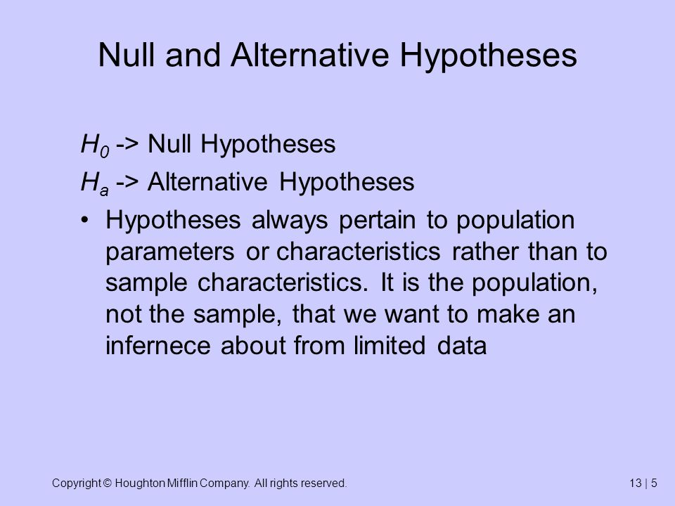 Copyright © Houghton Mifflin Company. All rights reserved.13 | 5 Null and Alternative Hypotheses H 0 -> Null Hypotheses H a -> Alternative Hypotheses