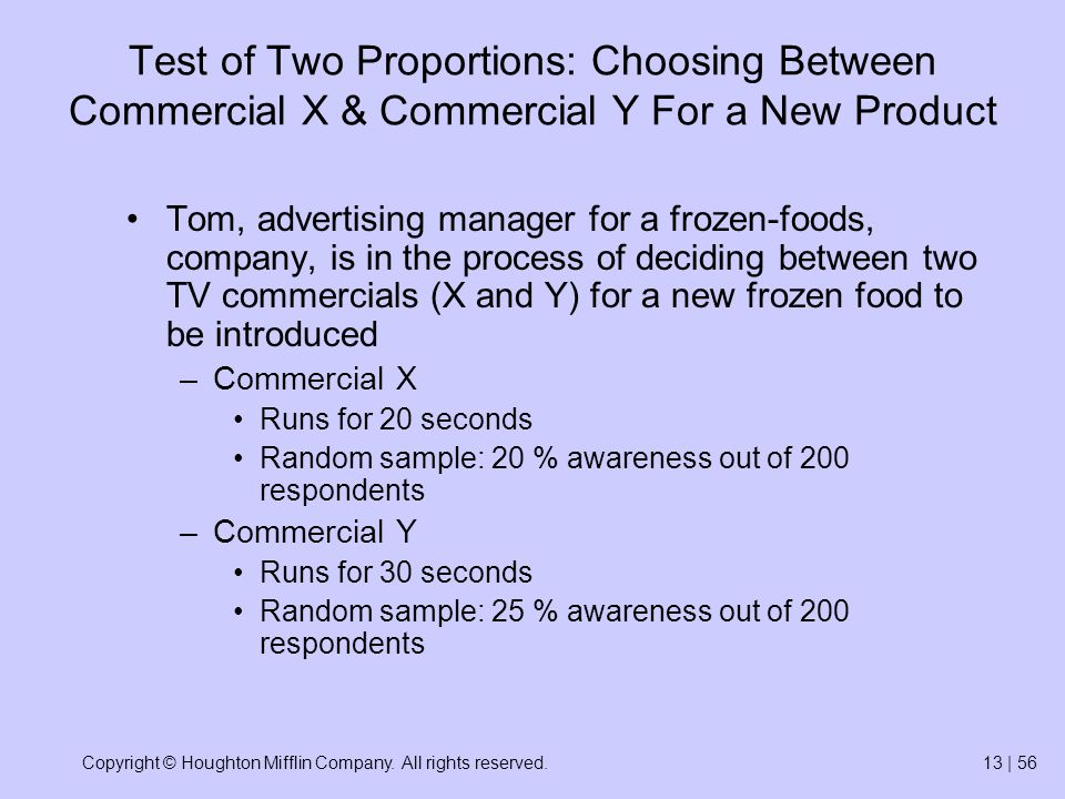 Copyright © Houghton Mifflin Company. All rights reserved.13 | 56 Test of Two Proportions: Choosing Between Commercial X & Commercial Y For a New Prod