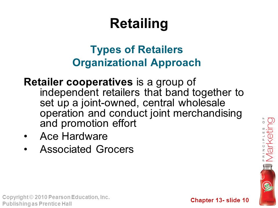 Chapter 13- slide 10 Copyright © 2010 Pearson Education, Inc. Publishing as Prentice Hall Retailing Retailer cooperatives is a group of independent re