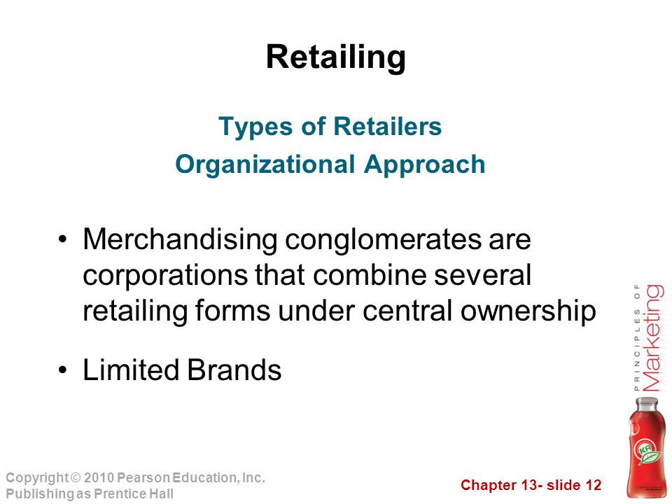 Chapter 13- slide 12 Copyright © 2010 Pearson Education, Inc. Publishing as Prentice Hall Retailing Merchandising conglomerates are corporations that