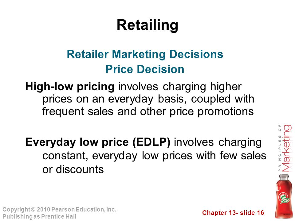 Chapter 13- slide 16 Copyright © 2010 Pearson Education, Inc. Publishing as Prentice Hall Retailing High-low pricing involves charging higher prices o