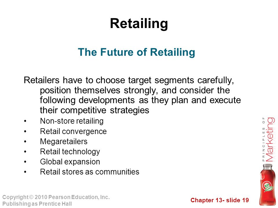 Chapter 13- slide 19 Copyright © 2010 Pearson Education, Inc. Publishing as Prentice Hall Retailing Retailers have to choose target segments carefully