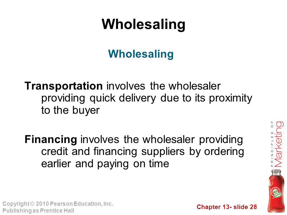 Chapter 13- slide 28 Copyright © 2010 Pearson Education, Inc. Publishing as Prentice Hall Wholesaling Transportation involves the wholesaler providing