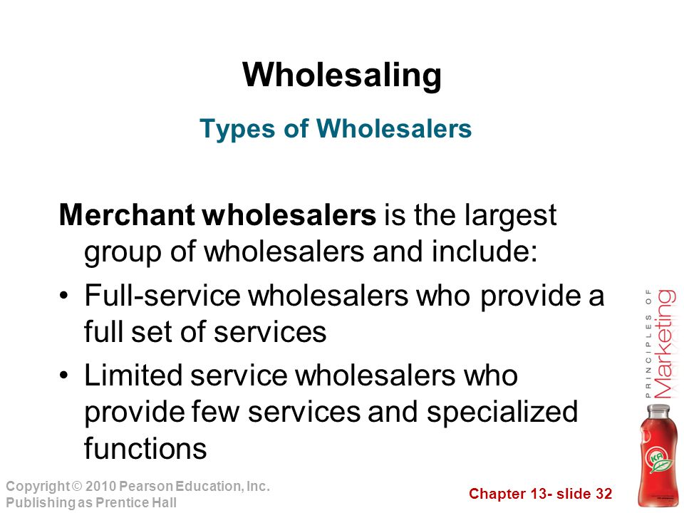 Chapter 13- slide 32 Copyright © 2010 Pearson Education, Inc. Publishing as Prentice Hall Wholesaling Merchant wholesalers is the largest group of who