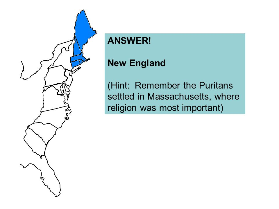 ANSWER! New England (Hint: Remember the Puritans settled in Massachusetts, where religion was most important)