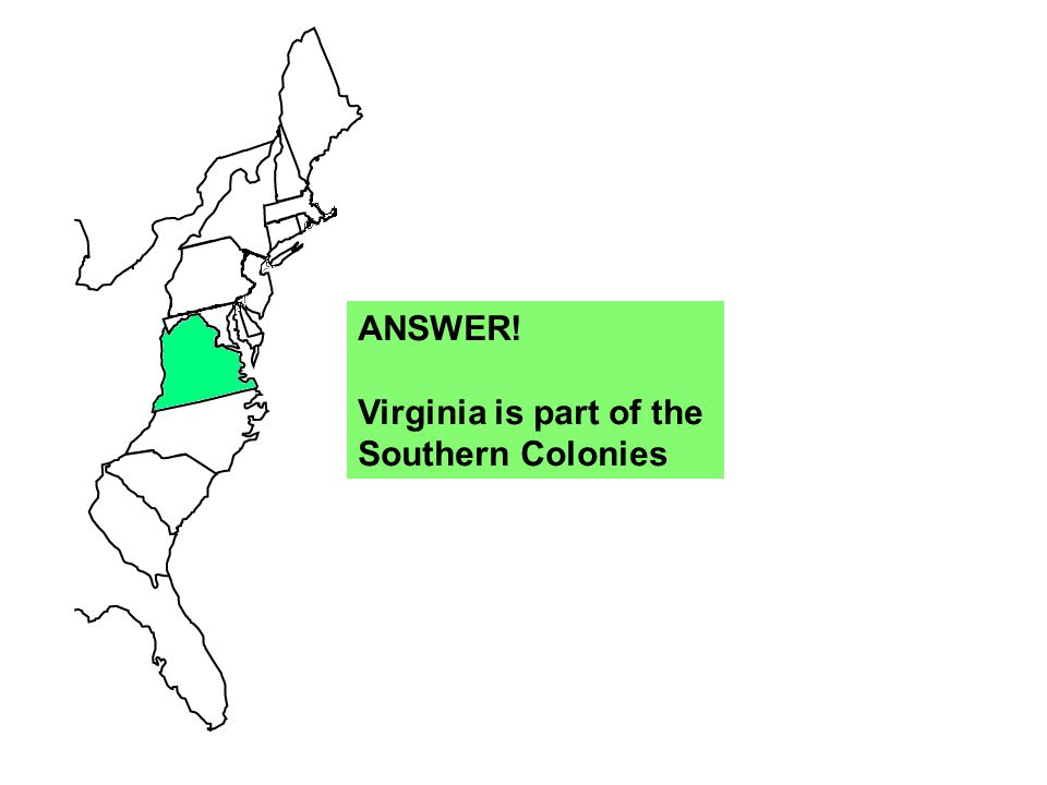 ANSWER! Virginia is part of the Southern Colonies