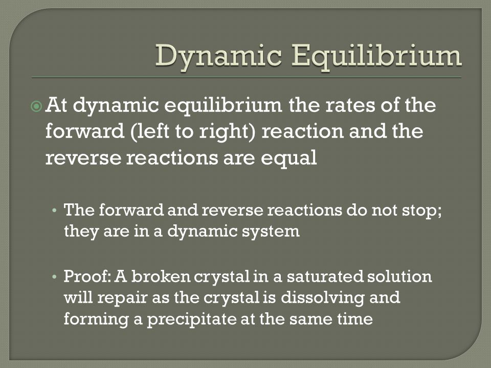  At dynamic equilibrium the rates of the forward (left to right) reaction and the reverse reactions are equal The forward and reverse reactions do not stop; they are in a dynamic system Proof: A broken crystal in a saturated solution will repair as the crystal is dissolving and forming a precipitate at the same time