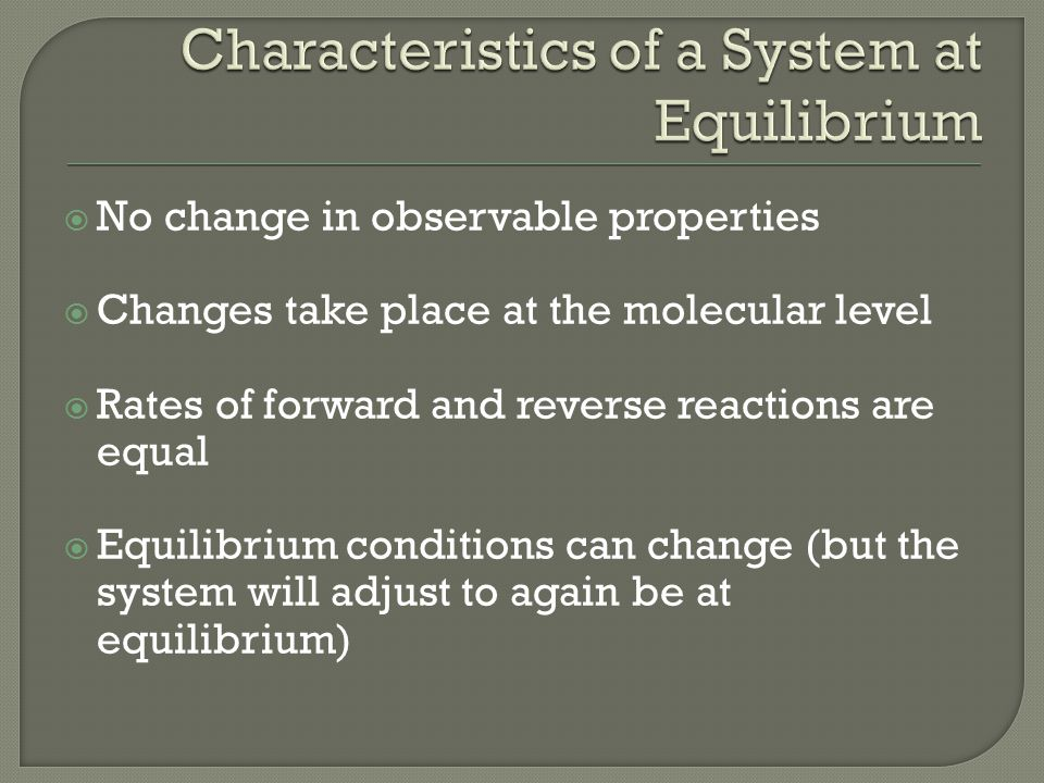  No change in observable properties  Changes take place at the molecular level  Rates of forward and reverse reactions are equal  Equilibrium conditions can change (but the system will adjust to again be at equilibrium)