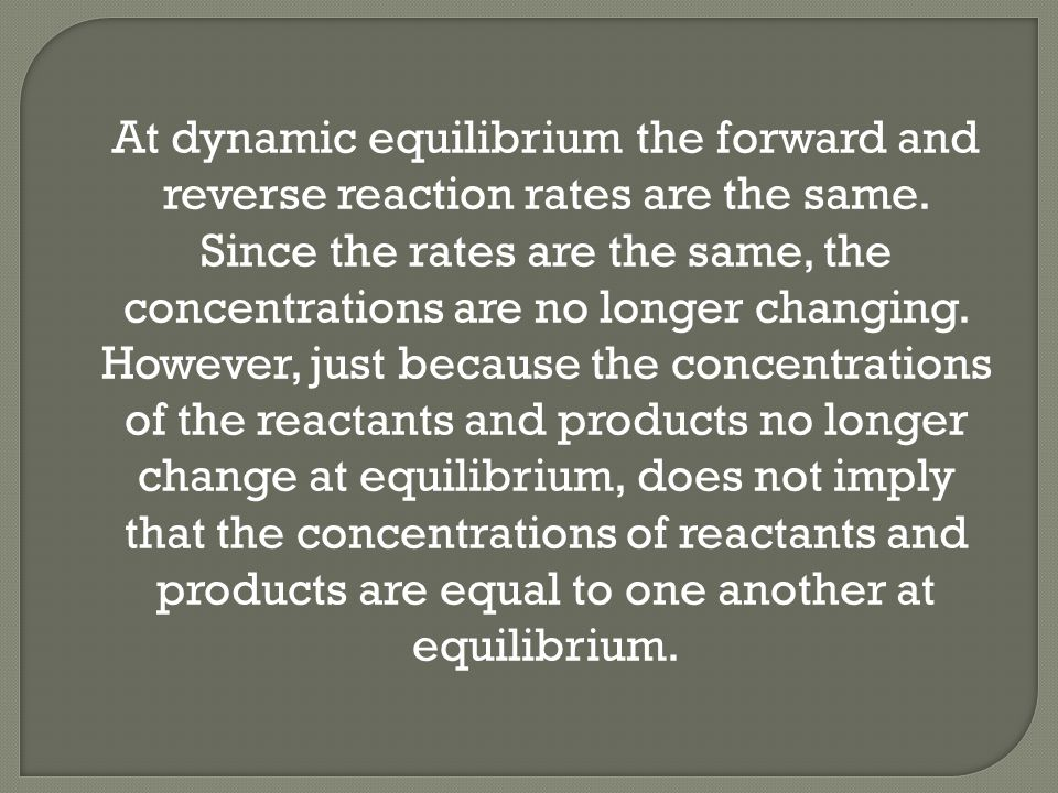 At dynamic equilibrium the forward and reverse reaction rates are the same.