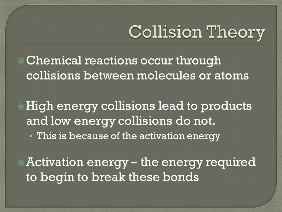  Chemical reactions occur through collisions between molecules or atoms  High energy collisions lead to products and low energy collisions do not.