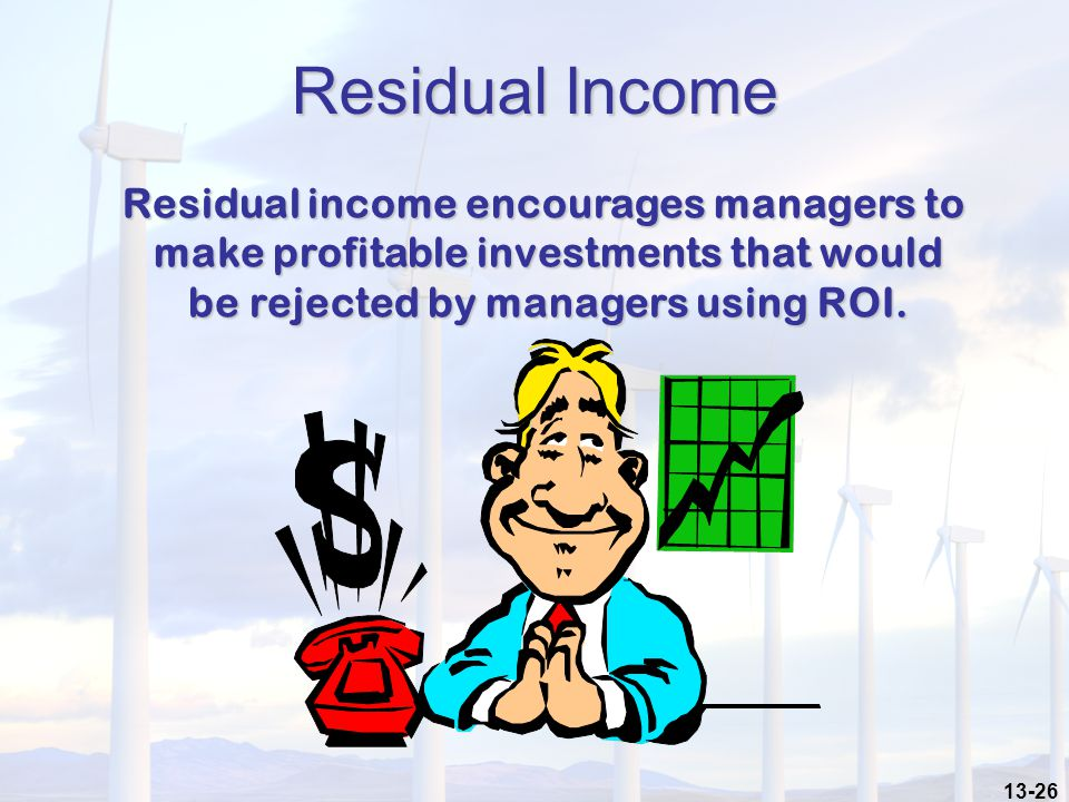13-26 Residual Income Residual income encourages managers to make profitable investments that would be rejected by managers using ROI.
