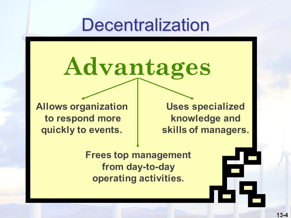 13-4 Decentralization Advantages Allows organization to respond more quickly to events.