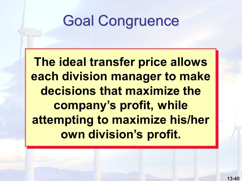 13-40 Goal Congruence The ideal transfer price allows each division manager to make decisions that maximize the company's profit, while attempting to maximize his/her own division's profit.