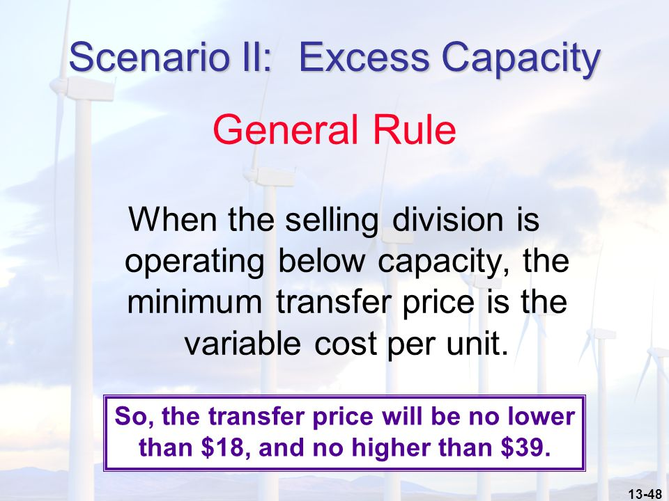13-48 General Rule When the selling division is operating below capacity, the minimum transfer price is the variable cost per unit.