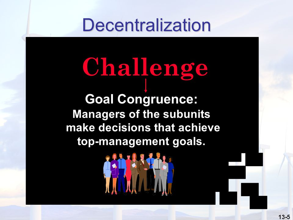 13-5 Decentralization Challenge Goal Congruence: Managers of the subunits make decisions that achieve top-management goals.