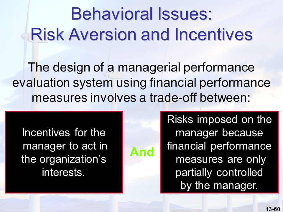 13-60 Behavioral Issues: Risk Aversion and Incentives The design of a managerial performance evaluation system using financial performance measures involves a trade-off between: Incentives for the manager to act in the organization's interests.