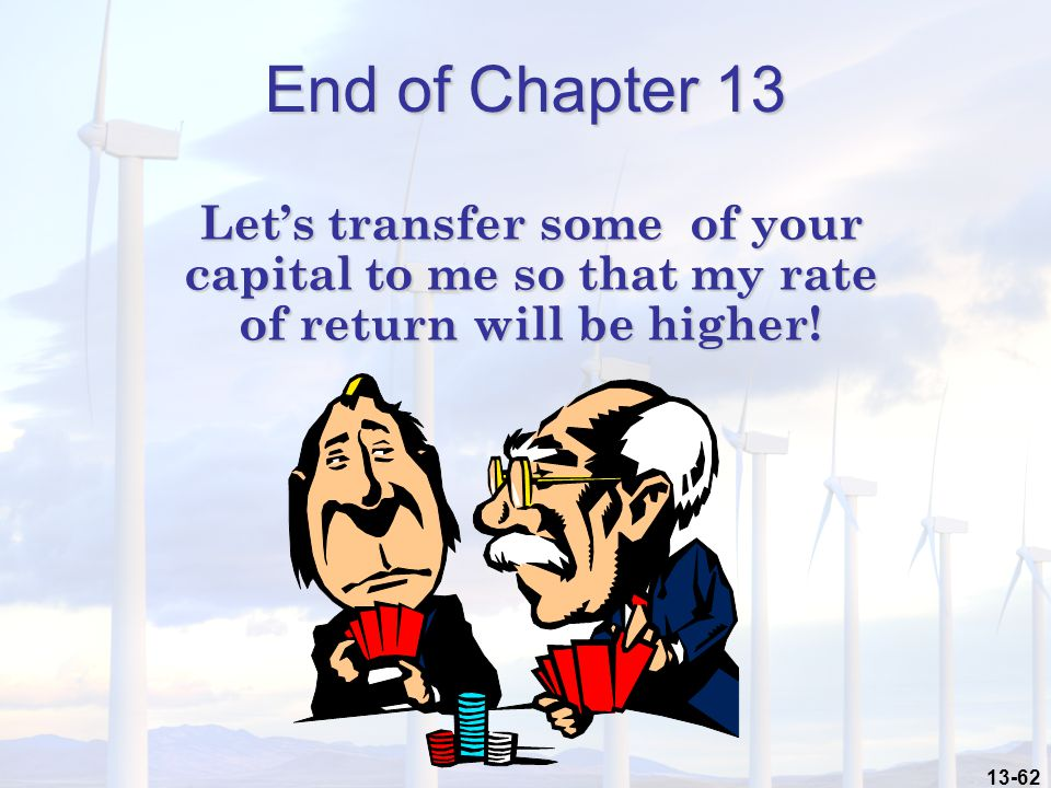 13-62 End of Chapter 13 Let's transfer some of your capital to me so that my rate of return will be higher!