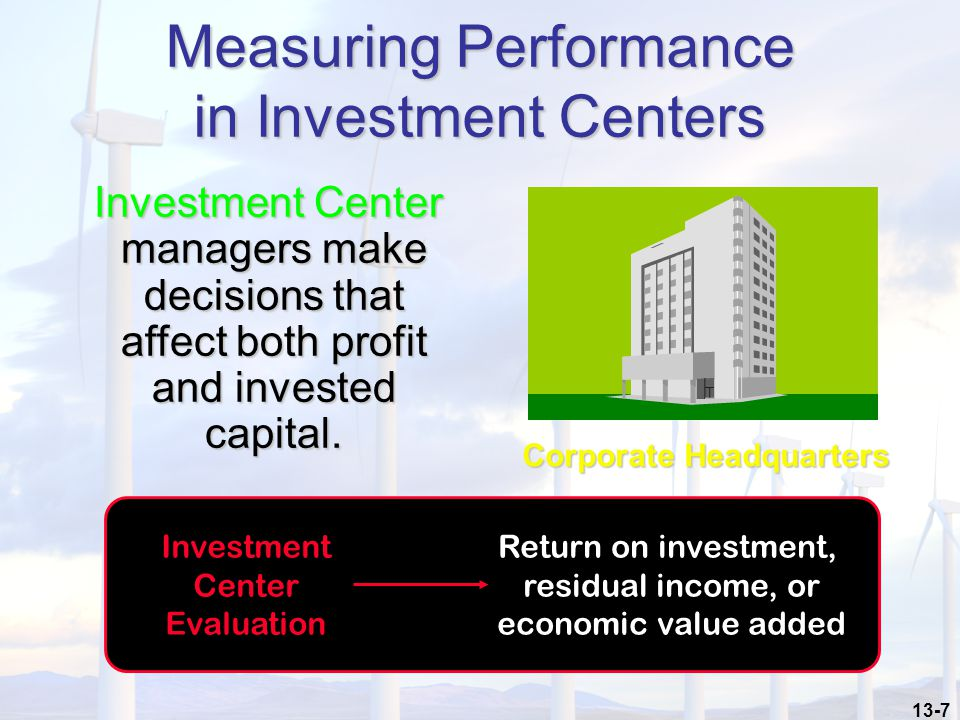 13-7 Measuring Performance in Investment Centers Investment Center managers make decisions that affect both profit and invested capital.