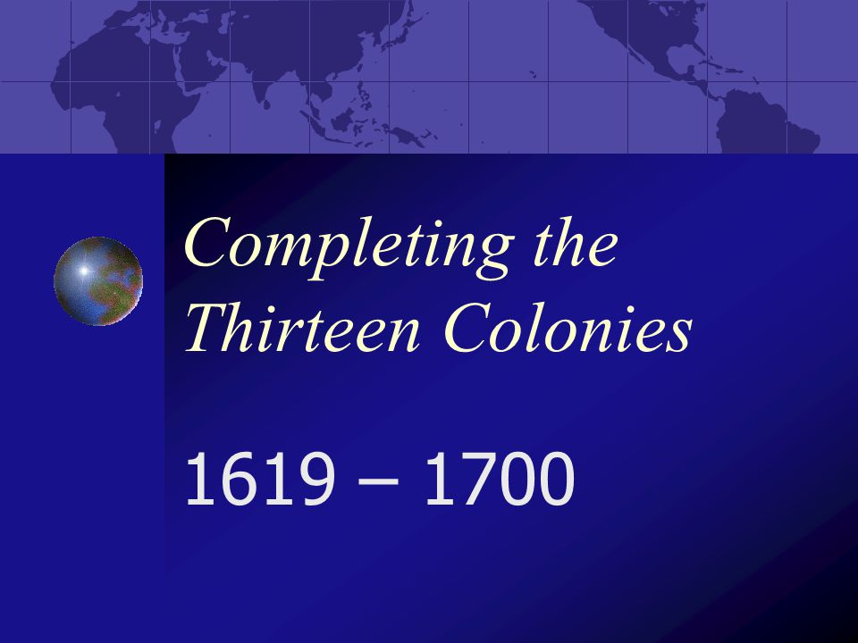 Completing the Thirteen Colonies 1619 – 1700
