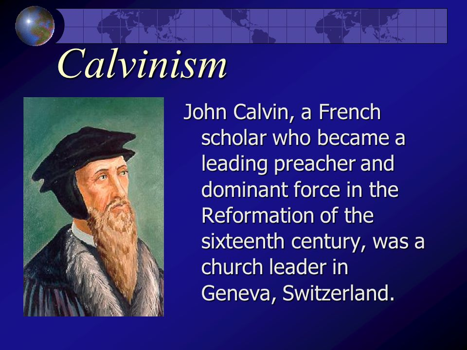 Calvinism John Calvin, a French scholar who became a leading preacher and dominant force in the Reformation of the sixteenth century, was a church leader in Geneva, Switzerland.