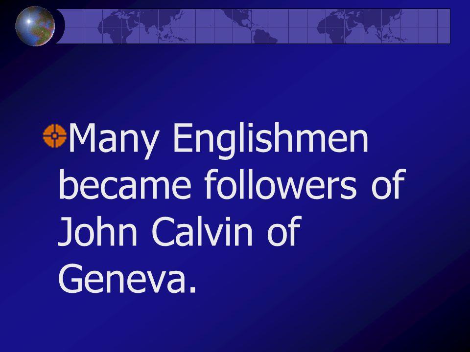 Many Englishmen became followers of John Calvin of Geneva.